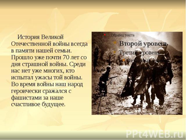 История Великой Отечественной войны всегда в памяти нашей семьи. Прошло уже почти 70 лет со дня страшной войны. Среди нас нет уже многих, кто испытал ужасы той войны. Во время войны наш народ героически сражался с фашистами за наше счастливое будуще…