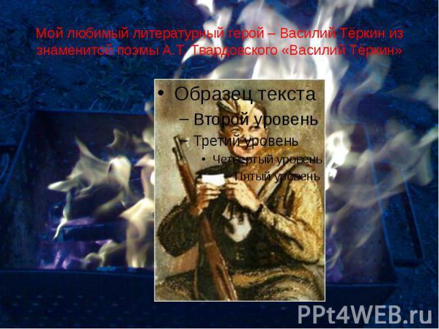 Мой любимый литературный герой – Василий Тёркин из знаменитой поэмы А.Т. Твардовского «Василий Тёркин»