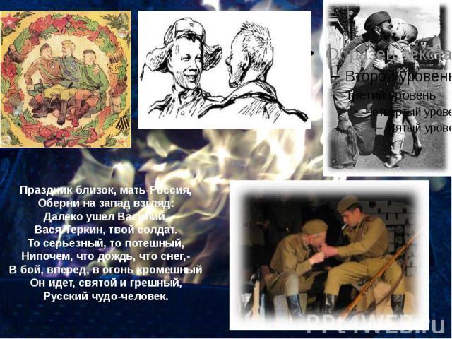 Праздник близок, мать-Россия, Оберни на запад взгляд: Далеко ушел Василий, Вася Теркин, твой солдат. То серьезный, то потешный, Нипочем, что дождь, что снег,- В бой, вперед, в огонь кромешный Он идет, святой и грешный, Русский чудо-человек.