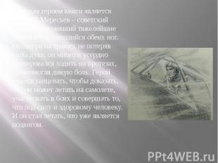 Главным героем книги является Алексей Мересьев – советский летчик, получивший тя