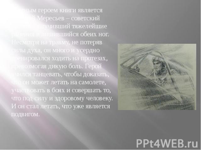 Главным героем книги является Алексей Мересьев – советский летчик, получивший тяжелейшие ранения и лишившийся обеих ног. Несмотря на травму, не потеряв силы духа, он много и усердно тренировался ходить на протезах, превозмогая дикую боль. Герой учил…