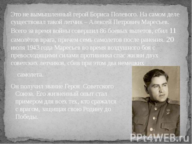 Это не вымышленный герой Бориса Полевого. На самом деле существовал такой летчик – Алексей Петрович Маресьев. Всего за время войны совершил 86 боевых вылетов, сбил 11 самолётов врага, причем семьсамолетов после ранения. 20 июля 1943 года Марес…