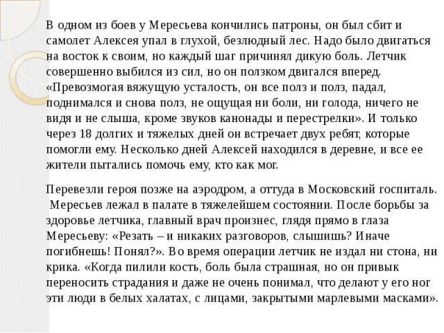 В одном из боев у Мересьева кончились патроны, он был сбит и самолет Алексея упал в глухой, безлюдный лес. Надо было двигаться на восток к своим, но каждый шаг причинял дикую боль. Летчик совершенно выбился из сил, но он ползком двигался вперед. «Пр…