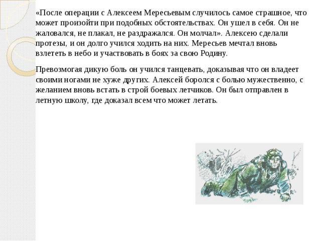 «После операции с Алексеем Мересьевым случилось самое страшное, что может произойти при подобных обстоятельствах. Он ушел в себя. Он не жаловался, не плакал, не раздражался. Он молчал». Алексею сделали протезы, и он долго учился ходить на них. Мерес…