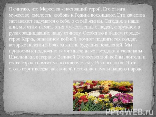 Я считаю, что Мересьев - настоящий герой. Его отвага, мужество, смелость, любовь к Родине восхищают. Эти качества заставляют задуматся о себе, о своей жизни. Сегодня, в наши дни, мы чтим память этих мужественных людей, с оружием в руках защищавших н…