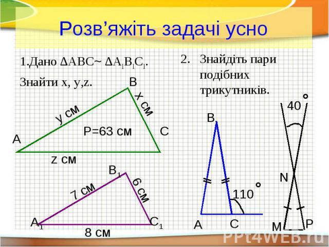 Розв'яжіть задачі усно Дано ∆ABC~ ∆A1B1C1. Знайти x, y,z.