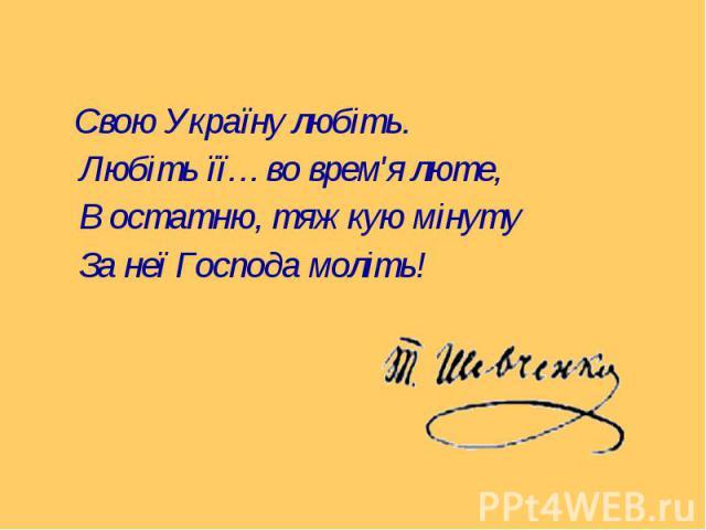 Свою Україну любіть. Свою Україну любіть. Любіть її… во врем'я люте, В остатню, тяжкую мінуту За неї Господа моліть!