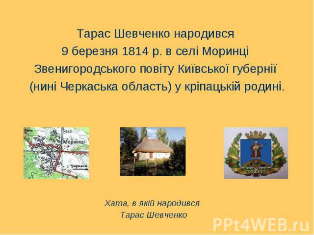 Тарас Шевченко народився Тарас Шевченко народився 9 березня 1814 р. в селі Моринці Звенигородського повіту Київської губернії (нині Черкаська область) у кріпацькій родині.