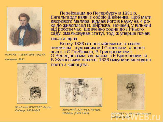 Переїхавши до Петербургу в 1831р., Енгельгардт взяв із собою Шевченка, щоб мати дворового маляра, віддав його в науку на 4 ро-ки до живописця В.Ширяєва. Ночами, у вільний від роботи час, Шевченко ходив до Літнього саду, змальовував статуї, тод…