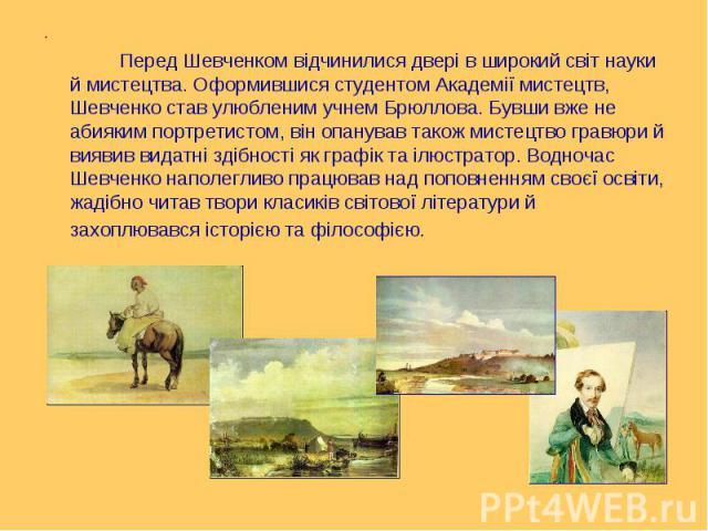 . . Перед Шевченком відчинилися двері в широкий світ науки й мистецтва. Оформившися студентом Академії мистецтв, Шевченко став улюбленим учнем Брюллова. Бувши вже не абияким портретистом, він опанував також мистецтво гравюри й виявив видатні здібнос…