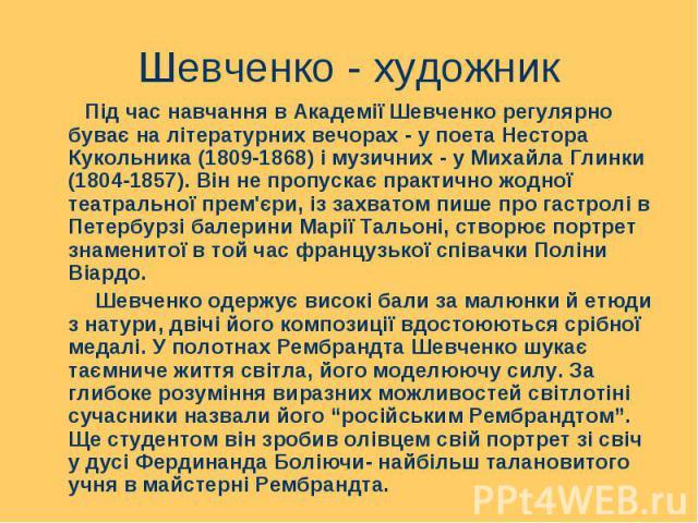 Під час навчання в Академії Шевченко регулярно буває на літературних вечорах - у поета Нестора Кукольника (1809-1868) і музичних - у Михайла Глинки (1804-1857). Він не пропускає практично жодної театральної прем'єри, із захватом пише про гастролі в …
