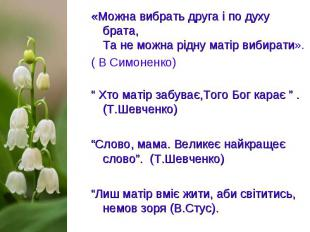 «Можна вибрать друга і по духу брата, Та не можна рідну матір вибирати». «