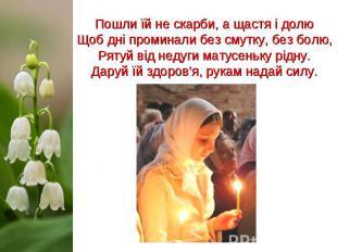 Пошли їй не скарби, а щастя і долю Щоб дні проминали без смутку, без болю, Рятуй