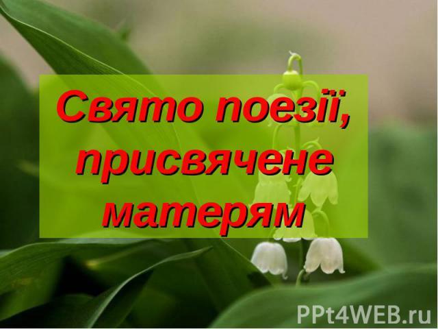 Свято поезії, присвячене матерям Презентацію підготувала вчитель вищої категорії Одеського НВК