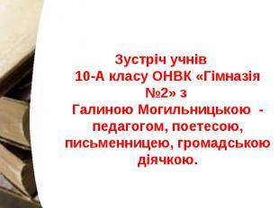 Зустріч учнів 10-А класу ОНВК «Гімназія №2» з Галиною Могильницькою - педагогом,