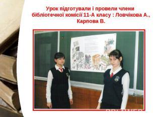 Урок підготували і провели члени бібліотечної комісії 11-А класу : Ловчікова А.,