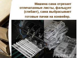 Машина сама отрезает отпечатанные листы, фальцует (сгибает), сама выбрасывает го