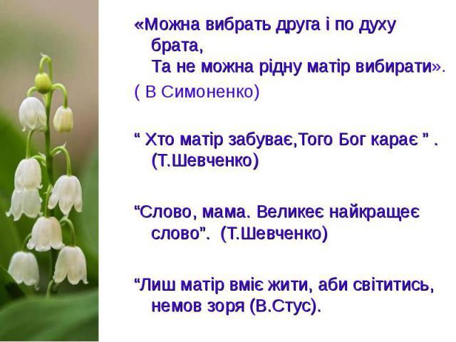 """«Можна вибрать друга і по духу брата, Та не можна рідну матір вибирати». «Можна вибрать друга і по духу брата, Та не можна рідну матір вибирати». ( В Симоненко) """" Хто матір забуває,Того Бог карає """" . (Т.Шевченко) """"Слово, мама. Великеє на…"""