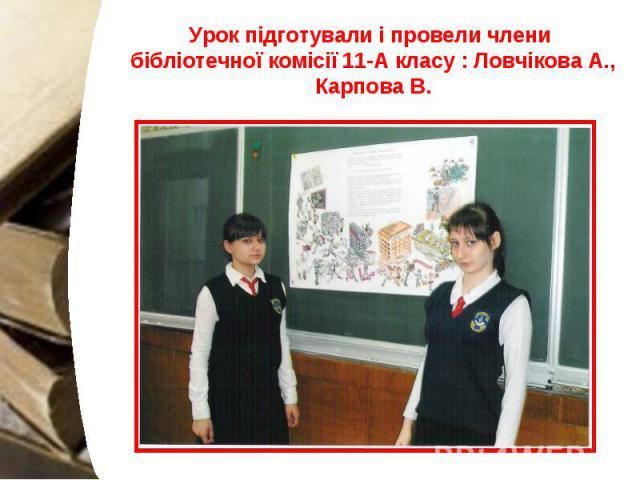 Урок підготували і провели члени бібліотечної комісії 11-А класу : Ловчікова А., Карпова В.