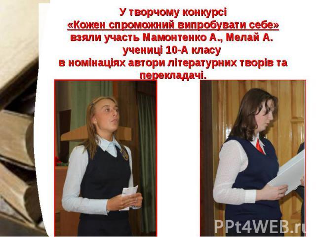 У творчому конкурсі «Кожен спроможний випробувати себе» взяли участь Мамонтенко А., Мелай А. учениці 10-А класу в номінаціях автори літературних творів та перекладачі.