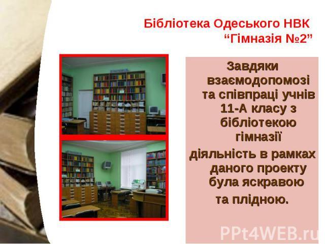 """Бібліотека Одеського НВК """"Гімназія №2"""" Завдяки взаємодопомозі та співпраці учнів 11-А класу з бібліотекою гімназії діяльність в рамках даного проекту була яскравою та плідною."""