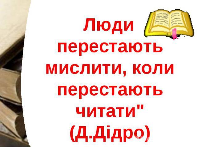 """Люди перестають мислити, коли перестають читати"""" (Д.Дідро) Люди перестають мислити, коли перестають читати"""" (Д.Дідро)"""
