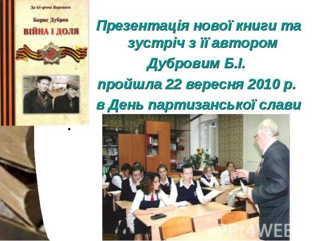 Презентація нової книги та зустріч з її автором Презентація нової книги та зустріч з її автором Дубровим Б.І. пройшла 22 вересня 2010 р. в День партизанської слави .