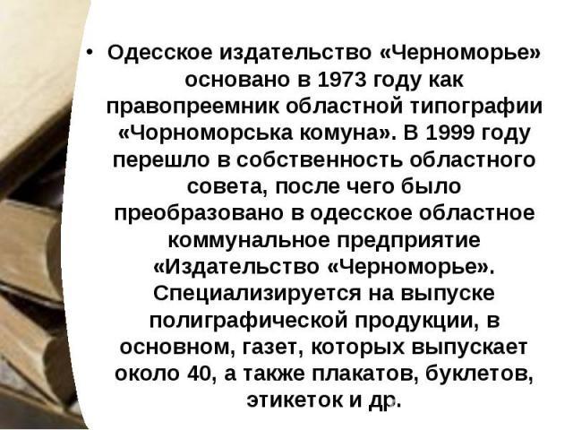 Одесское издательство «Черноморье» основано в 1973 году как правопреемник областной типографии «Чорноморська комуна». В 1999 году перешло в собственность областного совета, после чего было преобразовано в одесское областное коммунальное предприятие …