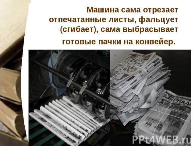 Машина сама отрезает отпечатанные листы, фальцует (сгибает), сама выбрасывает готовые пачки на конвейер.