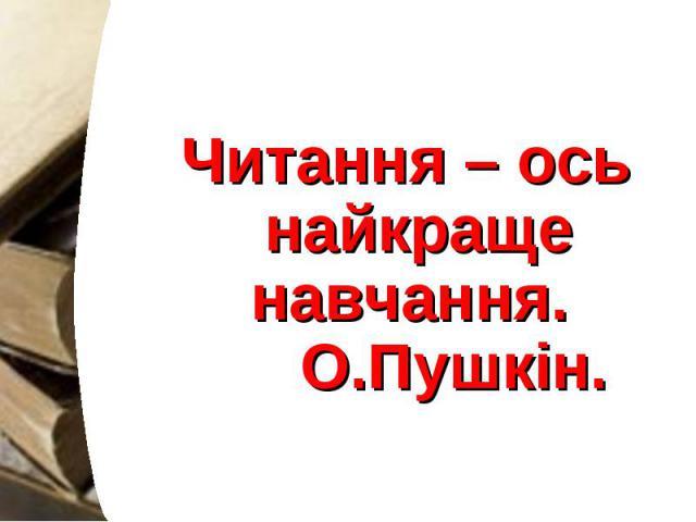 Читання – ось найкраще навчання.  О.Пушкін. Читання – ось найкраще навчання.  О.Пушкін.