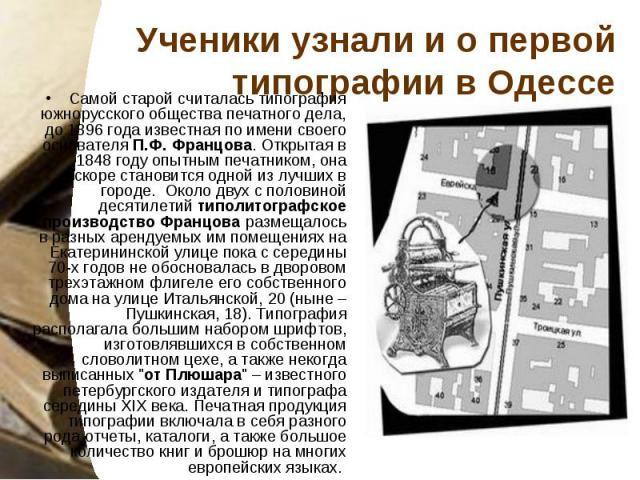 Ученики узнали и о первой типографии в Одессе Самой старой считалась типография южнорусского общества печатного дела, до 1896 года известная по имени своего основателяП.Ф. Францова. Открытая в 1848 году опытным печатником, она вскоре становитс…