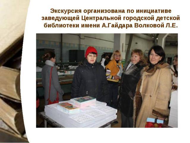 Экскурсия организована по инициативе заведующей Центральной городской детской библиотеки имени А.Гайдара Волковой Л.Е.