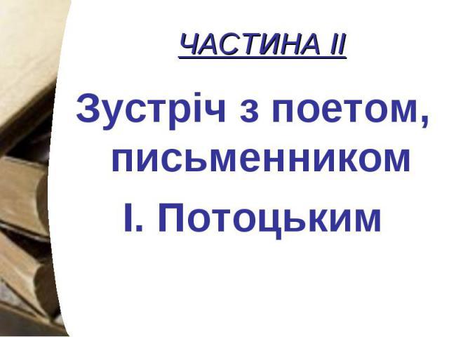 ЧАСТИНА ІІ Зустріч з поетом, письменником І. Потоцьким