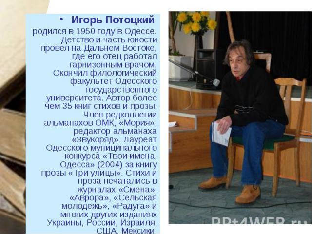 Игорь Потоцкий Игорь Потоцкий родился в 1950 году в Одессе. Детство и часть юности провел на Дальнем Востоке, где его отец работал гарнизонным врачом. Окончил филологический факультет Одесского государственного университета. Автор более чем 35 книг …