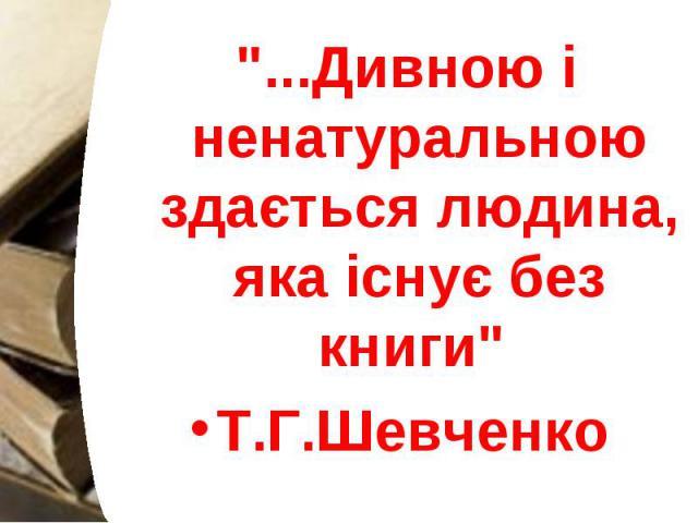 """""""...Дивною і ненатуральною здається людина, яка існує без книги"""" """"...Дивною і ненатуральною здається людина, яка існує без книги"""" Т.Г.Шевченко"""