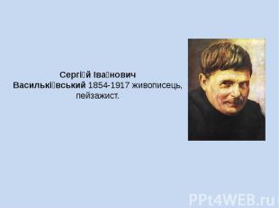 Сергій Іванович Васильківський 1854-1917 живописець, пейзажист.