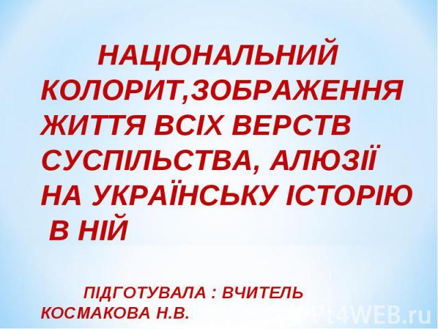 Національний колорит, зображення життя всіх верств суспільства, алюзії на українську історію в ній. Презентацію підготувала вчитель Одеського НВК