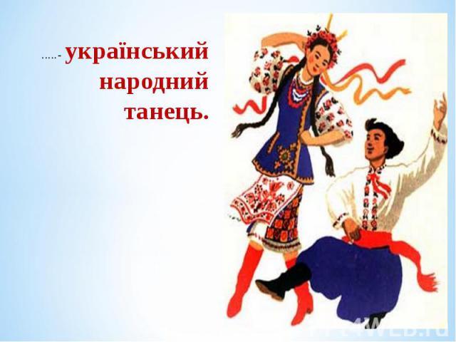 .....- український народний танець. .....- український народний танець.