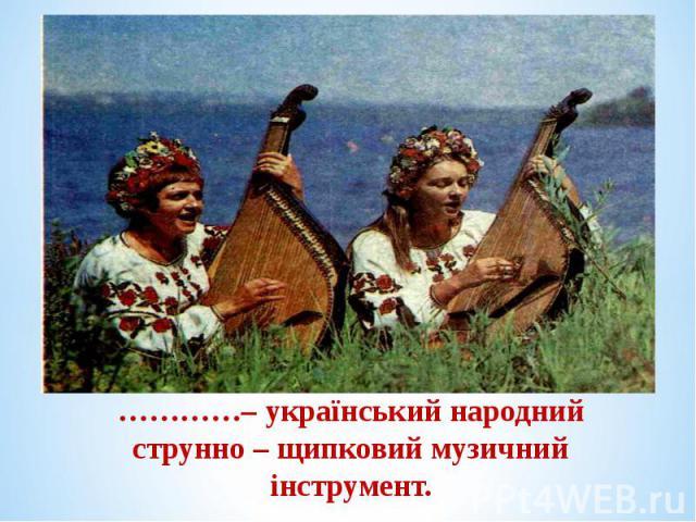 …………– український народний струнно – щипковий музичний інструмент. …………– український народний струнно – щипковий музичний інструмент.