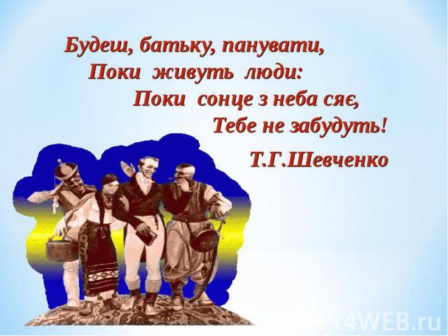 Будеш, батьку, панувати, Поки живуть люди: Поки сонце з неба сяє, Тебе не забудуть! Т.Г.Шевченко