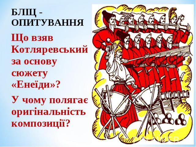БЛІЦ - ОПИТУВАННЯ БЛІЦ - ОПИТУВАННЯ Що взяв Котляревський за основу сюжету «Енеїди»? У чому полягає оригінальність композиції?