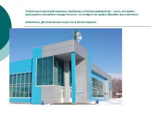 Учебно-выставочный комплекс комбината «Электрохимприбор» - часть историко-культу
