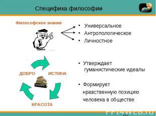 Специфика философии Универсальное Антропологическое Личностное • Утверждает гума