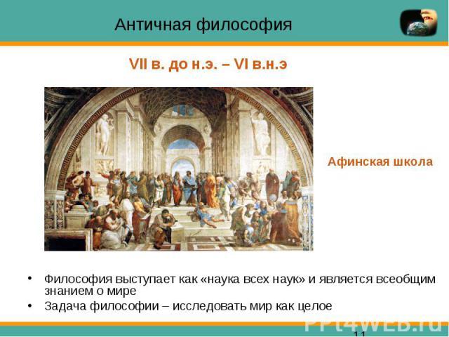 Античная философия Философия выступает как «наука всех наук» и является всеобщим знанием о мире Задача философии – исследовать мир как целое