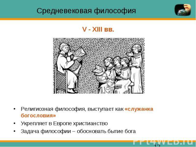 Средневековая философия Религиозная философия, выступает как «служанка богословия» Укрепляет в Европе христианство Задача философии – обосновать бытие бога