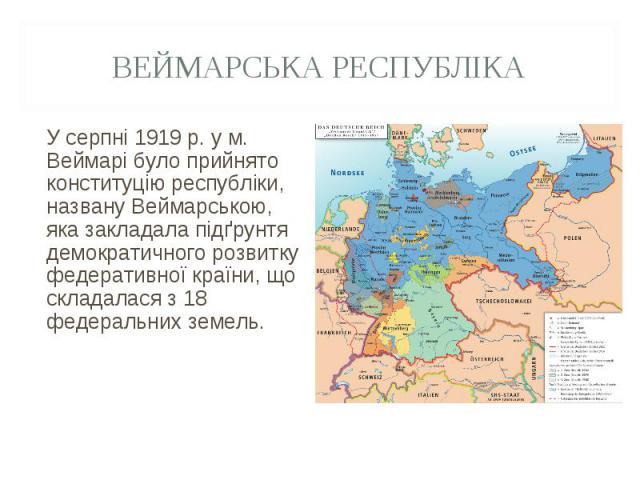У серпні 1919 р. у м. Веймарі було прийнято конституцію республіки, названу Веймарською, яка закладала підґрунтя демократичного розвитку федеративної країни, що складалася з 18 федеральних земель. У серпні 1919 р. у м. Веймарі було прийнято конститу…