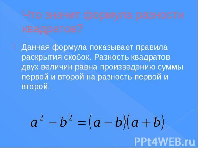 Что значит формула разности квадратов? Данная формула показывает правила раскрытия скобок. Разность квадратов двух величин равна произведению суммы первой и второй на разность первой и второй.