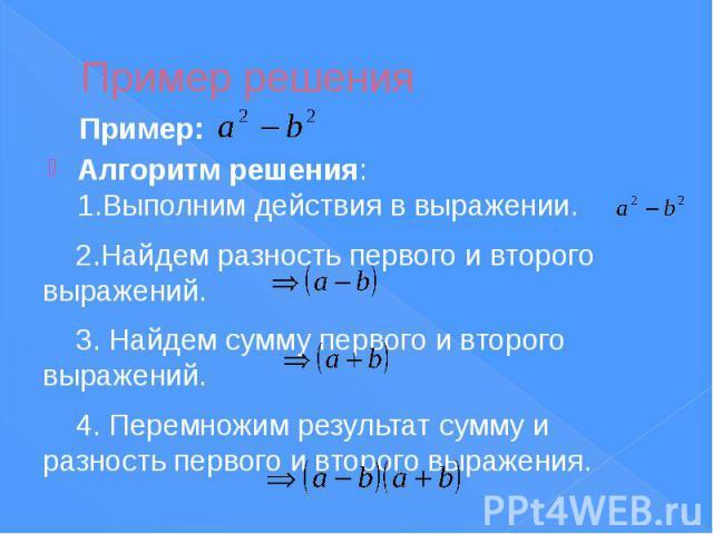 Пример решения Алгоритм решения: 1.Выполним действия в выражении. 2.Найдем разность первого и второго выражений. 3. Найдем сумму первого и второго выражений. 4. Перемножим результат сумму и разность первого и второго выражения.