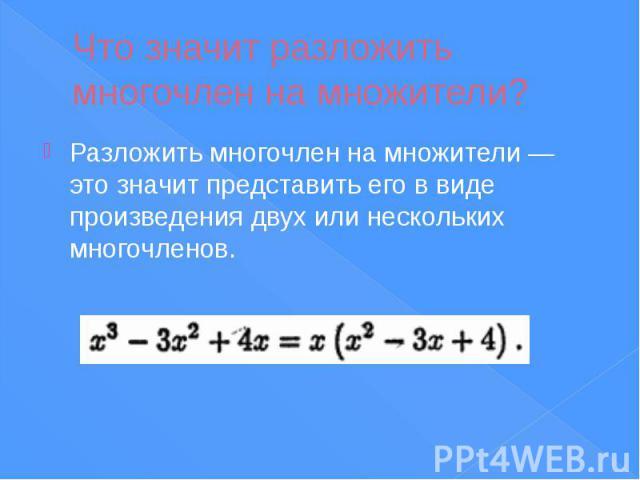 Что значит разложить многочлен на множители? Разложить многочлен на множители — это значит представить его в виде произведения двух или нескольких многочленов.