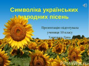 Символіка українських народних пісень Презентацію підготувала учениця 10 класу Х